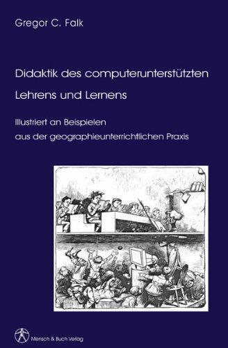 Didaktik des computerunterstützten Lehrens und Lernens: Illustriert an Beispielen aus der geographieunterrichtlichen Praxis