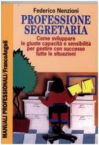 Professione segretaria. Come sviluppare le giuste capacità e sensibilità per gestire con successo tutte le situazioni