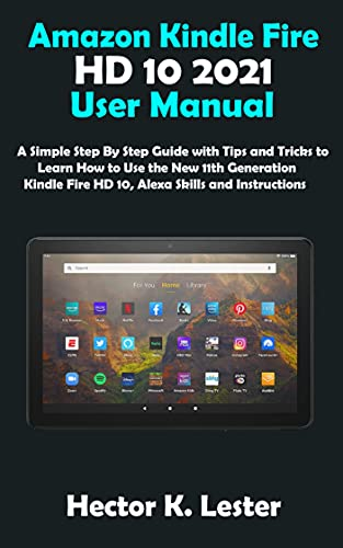 Amazon Kindle Fire HD 10 2021 User Manual: A Simple Step By Step Guide with...