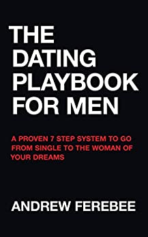 The Dating Playbook For Men: A Proven 7 Step System To Go From Single To The Woman Of Your Dreams by [Andrew Ferebee]