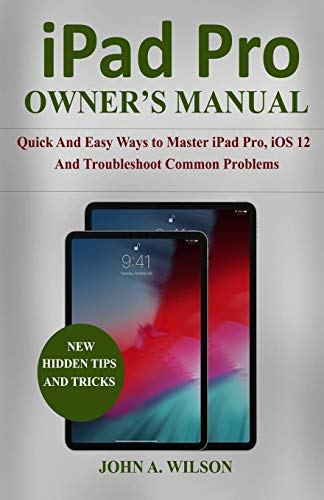 iPad Pro OWNER'S  MANUAL: Quick And Easy Ways to Master iPad Pro, iOS 12 and Troubleshoot Common Problems