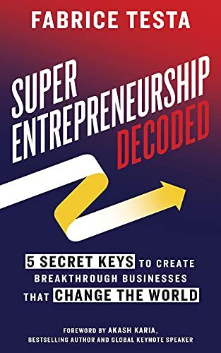 Super-Entrepreneurship Decoded: 5 Secret Keys to Create Breakthrough Businesses that Change the World