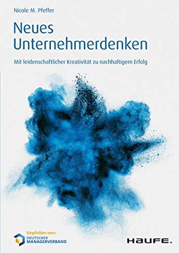 Neues Unternehmerdenken: Mit leidenschaftlicher Kreativität zu nachhaltigem Erfolg (Haufe Fachbuch 10237)