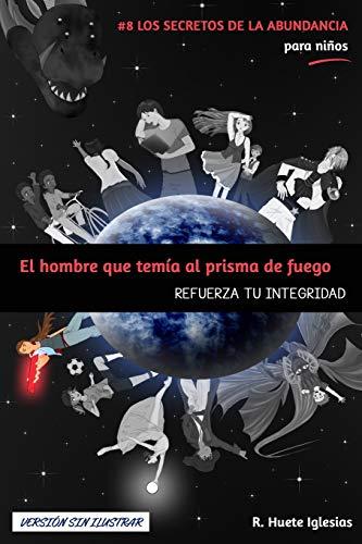 EL HOMBRE QUE TEMÍA AL PRISMA DE FUEGO (Versión sin ilustrar): #8 Los Secretos de la Abundancia para Niños - REFUERZA TU INTEGRIDAD