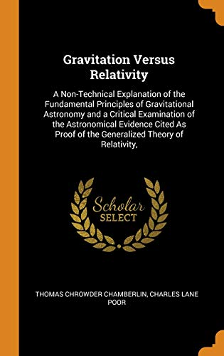 Gravitation Versus Relativity: A Non-Technical Explanation of the Fundamental Principles of Gravitational Astronomy and a Critical Examination of the: ... of the Generalized Theory of Relativity,