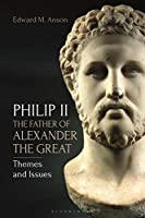 Philip II, the Father of Alexander the Great: Themes and Issues