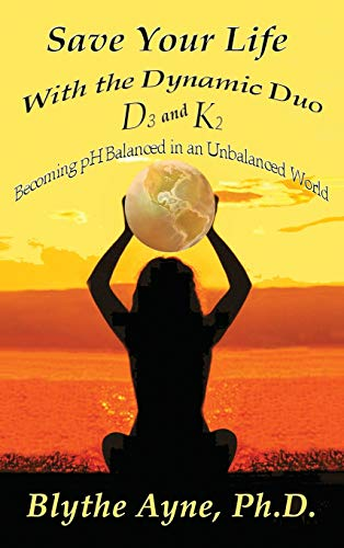 Save Your Life with the Dynamic Duo D3 and K2: How to Be pH Balanced in an Unbalanced World (How to Save Your Life, Band 5)