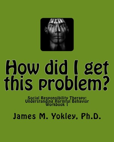 How did I get this problem?: Social Responsibility Therapy: Understanding Harmful Behavior Workbook 1