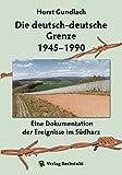 Die deutsch-deutsche Grenze 1945–1990: Eine Dokumentation der Ereignisse im Südharz (German Edition)