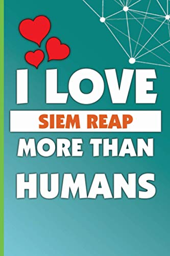 I Love Siem Reap More Than Humans: Personalized Journal Diary For Travellers, Backpackers, Campers, Wide Ruled Notebook Gift For Siem Reap lovers