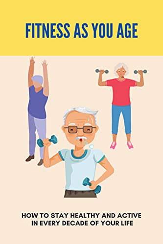 Fitness As You Age: How To Stay Healthy And Active In Every...