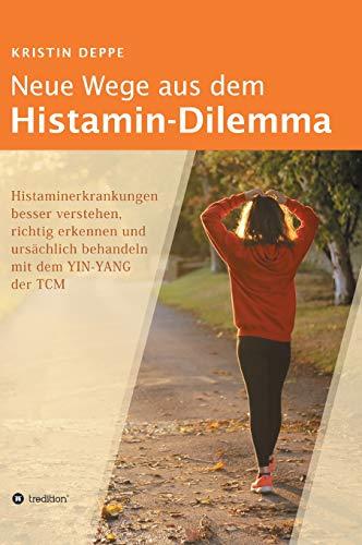 Neue Wege aus dem Histamin-Dilemma: Histaminerkrankungen besser verstehen, richtig erkennen und ursächlich behandeln mit dem YIN-YANG der TCM