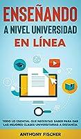 Enseñando a Nivel Universidad en Línea: Todo lo Esencial que Necesitas Saber para Dar las Mejores Clases Universitarias a Distancia