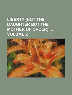 Liberty (Not the Daughter But the Mother of Order) Volume 2