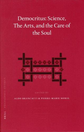 Democritus: Science, the Arts, and the Care of the Soul: Proceedings of the International Colloquium on Democritus (Paris, 18-20 September 2003) (Philosophia Antiqua, Band 102)