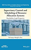 Supervisory Control and Scheduling of Resource Allocation Systems: Reachability Graph Perspective (IEEE Press Series on Systems Science and Engineering)