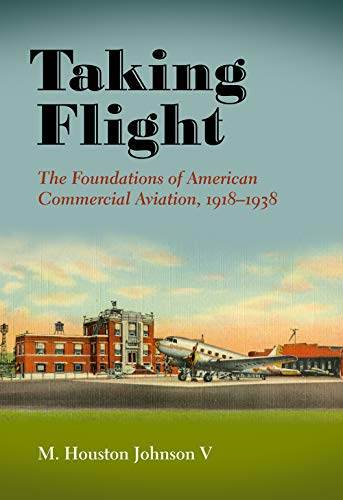 Compare Textbook Prices for Taking Flight: The Foundations of American Commercial Aviation, 1918–1938 Volume 21 Centennial of Flight Series  ISBN 9781623497217 by Johnson V, M. Houston