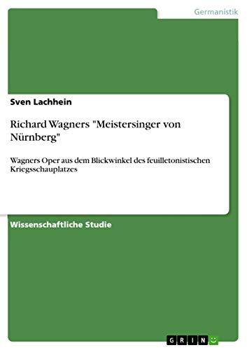 Richard Wagners 'Meistersinger von Nürnberg': Wagners Oper aus dem Blickwinkel des feuilletonistischen Kriegsschauplatzes (German Edition)