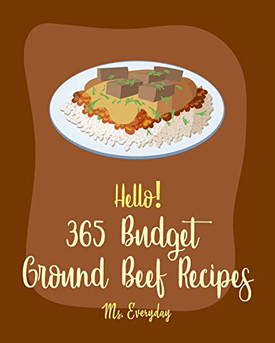 Hello! 365 Budget Ground Beef Recipes: Best Budget Ground Beef Cookbook Ever For Beginners [Stuffed Burger Cookbook, Mexican Casserole Cookbook, Cabbage ... Taco Cookbook] [Book 1] (English Edition)