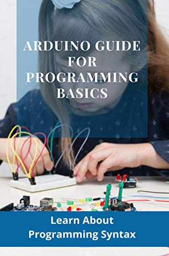 Arduino Guide For Programming Basics: Learn About Programming Syntax: How To Upload...