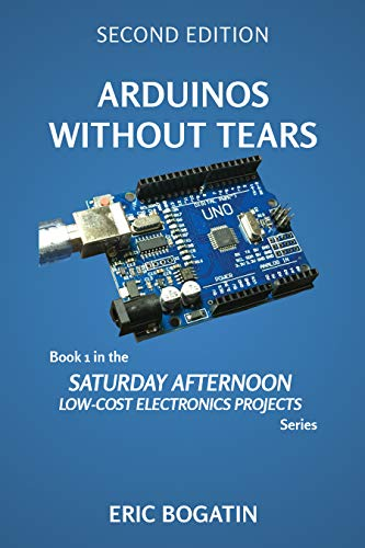 Arduinos Without Tears, Second Edition, (Color Version): The Easiest, Fastest and Lowest-Cost Entry into the Exciting World of Arduinos (SATURDAY AFTERNOON LOW-COST ELECTRONICS PROJECTS Book 1)
