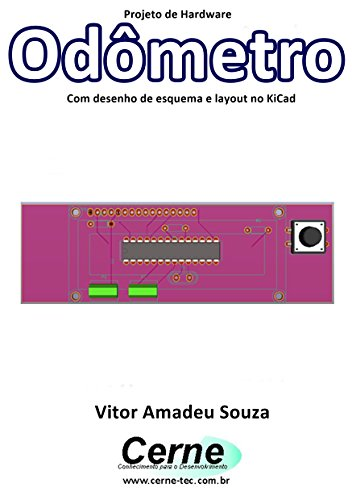 Projeto de Hardware Odômetro Com desenho de esquema e layout no KiCad (Portuguese Edition)