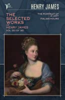 The Selected Works of Henry James, Vol. 05 (of 36): The Portrait of a Lady; Italian Hours (Papersky Classics)