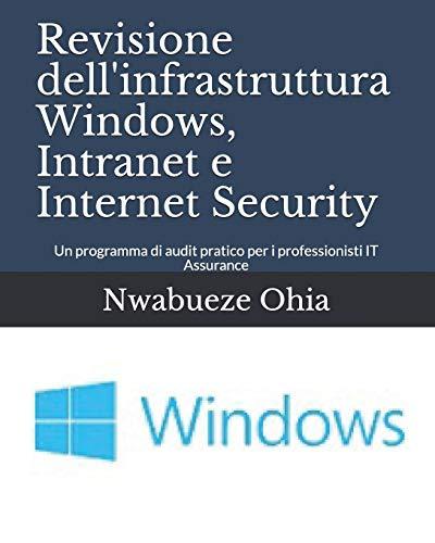 Revisione dell'infrastruttura Windows, Intranet e Internet Security: Un programma di audit pratico per i professionisti IT Assurance