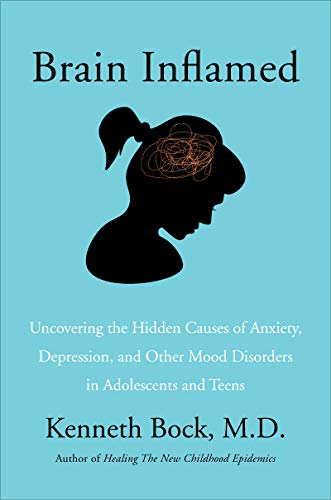Brain Inflamed: Uncovering the Hidden Causes of Anxiety, Depression, and Other Mood Disorders in Ado