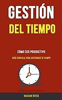 Gestión del Tiempo: Cómo Ser Productivo (Guía Sencilla Para Gestionar Tu Tiempo)