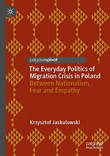 The Everyday Politics of Migration Crisis in Poland: Between Nationalism, Fear and Empathy