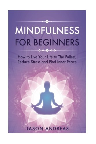Mindfulness for Beginners: How to Live Your Life to the Fullest, Reduce Stress and Find Inner Peace