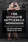 The Ultimate Kettlebells Workbook: The Revolutionary Program To Tone: Kettlebell...