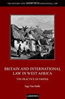 Britain and International Law in West Africa: The Practice of Empire (History and Theory of International Law)