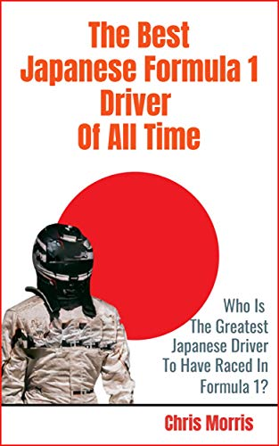 The Best Japanese Formula 1 Driver Of All Time: Who are the Japanese Grand Prix Legends in F1 History? (English Edition)