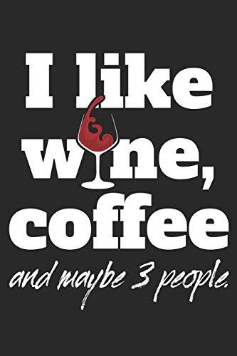 """I Like Wine Coffee And Maybe 3 People: Wein & Kaffee Notizbuch Planer Tagebuch (Liniert, 15 x 23 cm, 120 Linierte Seiten, 6"""" x 9"""") Geschenk Für Koffein Junkies, Kaffeetrinker und Weinkenner"""