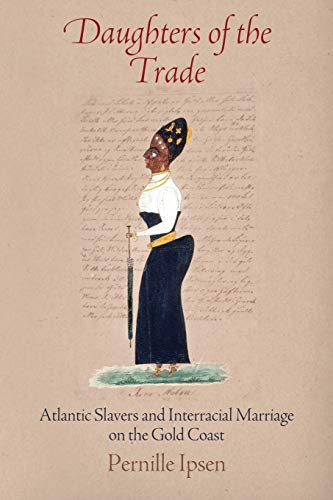 Daughters of the Trade: Atlantic Slavers and Interracial Marriage on the Gold Coast (Early Modern Americas)