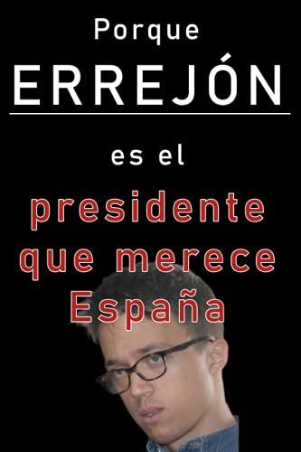Porque Errejón es el presidente que merece España: Un examen detenido de los méritos de Íñigo Errejón y Más País