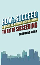 How to Succeed in Business Without Really Trying: The Art of Succeeding