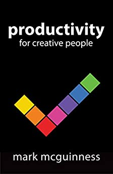 """Productivity for Creative People: How to Get Creative Work Done in an """"Always on"""" World by [Mark McGuinness]"""