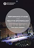 Performance Studies and Negative Epistemology: Performance Apophatics (Performance Philosophy)