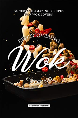 Rediscovering Wok Cooking: 50 New and Amazing Recipes for Wok Lovers (English Edition)