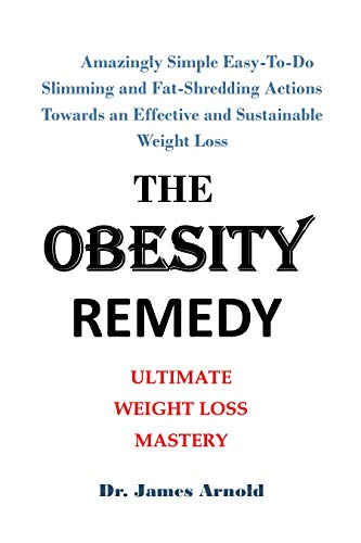 THE OBESITY REMEDY: Amazingly Simple Easy-To-Do Slimming and Fat-Shredding Actions Towards an Effective and Sustainable Weight Loss (English Edition)