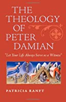 The Theology of Peter Damian: Let Your Life Always Serve as a Witness