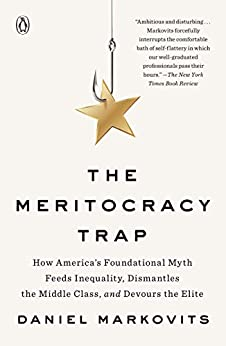 The Meritocracy Trap: How America's Foundational Myth Feeds Inequality, Dismantles the Middle Class, and Devours the Elite by [Daniel Markovits]
