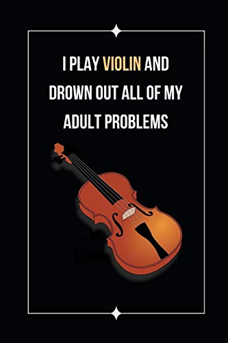 I Play Violin And Drown Out All Of My Adult Problems: Novelty Lined Notebook / Journal To Write In Perfect Gift Item (6 x 9 inches)