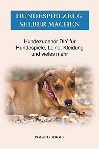 Hundespielzeug selber machen: Hundezubehör DIY für Hundespiele, Leine, Kleidung und vieles mehr