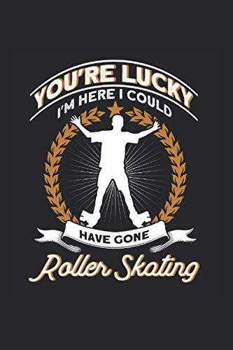 You\'re Lucky I\'m Here I Could Have Gone Roller Skating: Roller Skate & Rollschuh Notizbuch 6\'x9\' Rollschuhe Fahren Geschenk Für Rollschuhfahrer