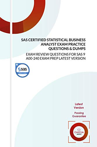 SAS Certified Statistical Business Analyst Exam Practice Questions & Dumps: EXAM REVIEW QUESTIONS for SAS 9 A00-240 EXAM PREP LATEST VERSION (English Edition)