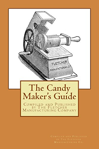 The Candy Maker's Guide: Compiled and Published by the Fletcher Manufacturing Company, Manufactureers of Confectioners' and Cnady Maker's Tools and ... Bakers' Confectioners and Hotel Supplies